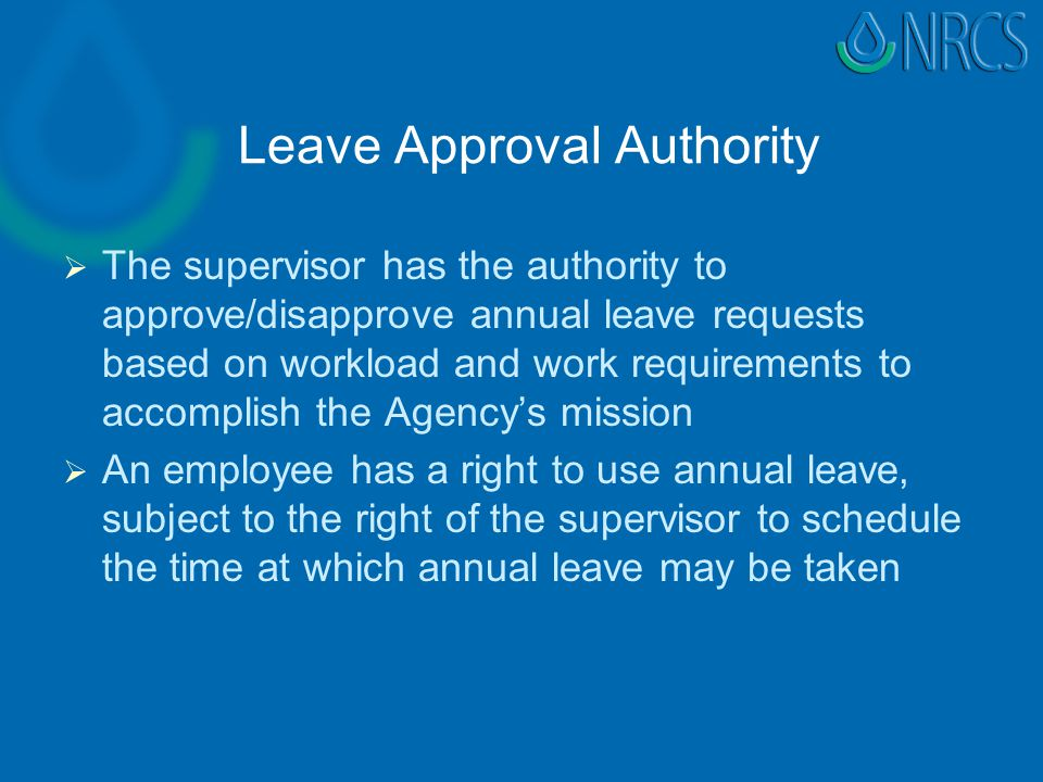 Leave Approval Authority   The supervisor has the authority to approve/disapprove annual leave requests based on workload and work requirements to accomplish the Agency's mission   An employee has a right to use annual leave, subject to the right of the supervisor to schedule the time at which annual leave may be taken