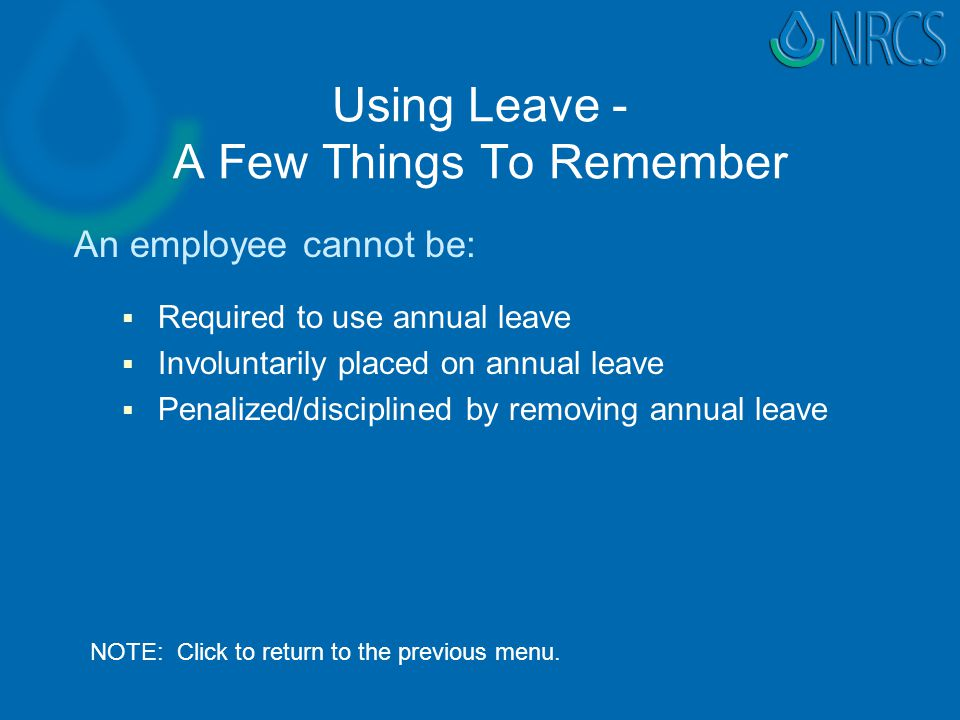Using Leave - A Few Things To Remember An employee cannot be:   Required to use annual leave   Involuntarily placed on annual leave   Penalized/disciplined by removing annual leave NOTE: Click to return to the previous menu.