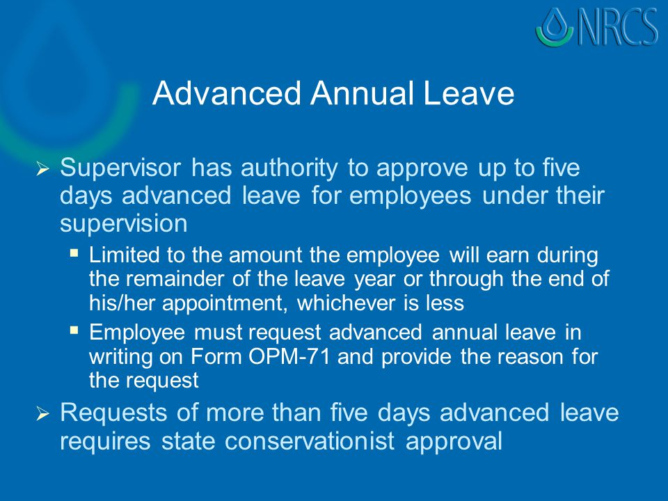 Advanced Annual Leave   Supervisor has authority to approve up to five days advanced leave for employees under their supervision   Limited to the amount the employee will earn during the remainder of the leave year or through the end of his/her appointment, whichever is less   Employee must request advanced annual leave in writing on Form OPM-71 and provide the reason for the request   Requests of more than five days advanced leave requires state conservationist approval