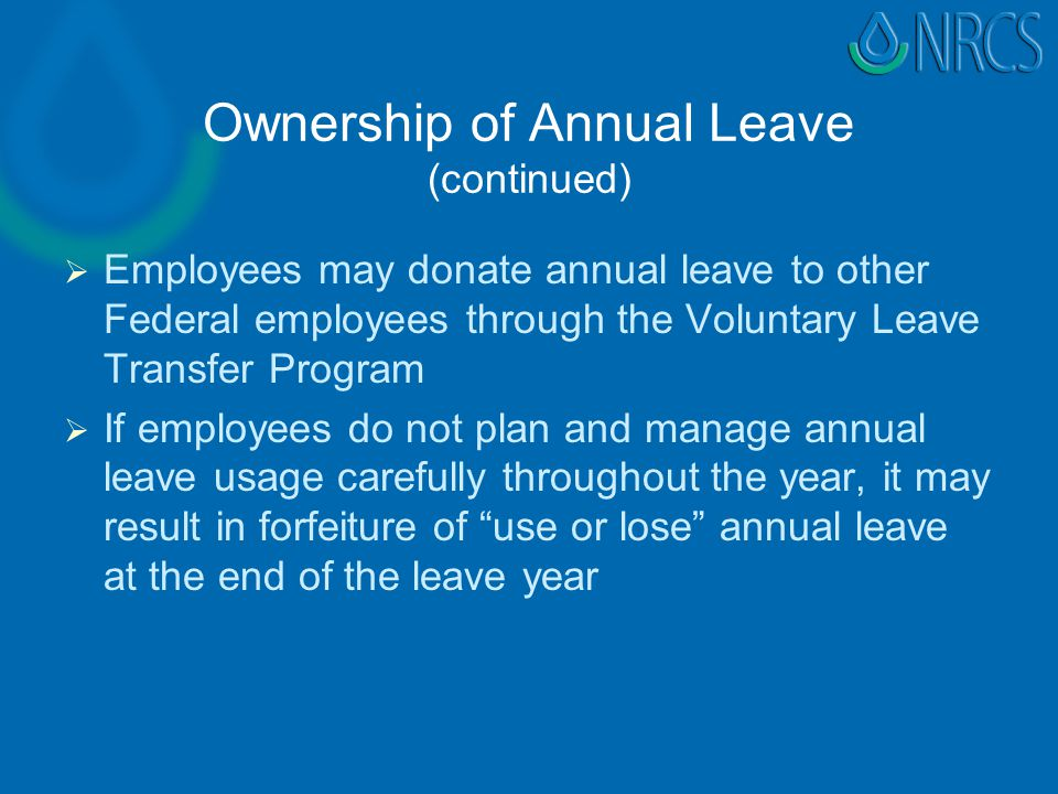Ownership of Annual Leave (continued)   Employees may donate annual leave to other Federal employees through the Voluntary Leave Transfer Program   If employees do not plan and manage annual leave usage carefully throughout the year, it may result in forfeiture of use or lose annual leave at the end of the leave year
