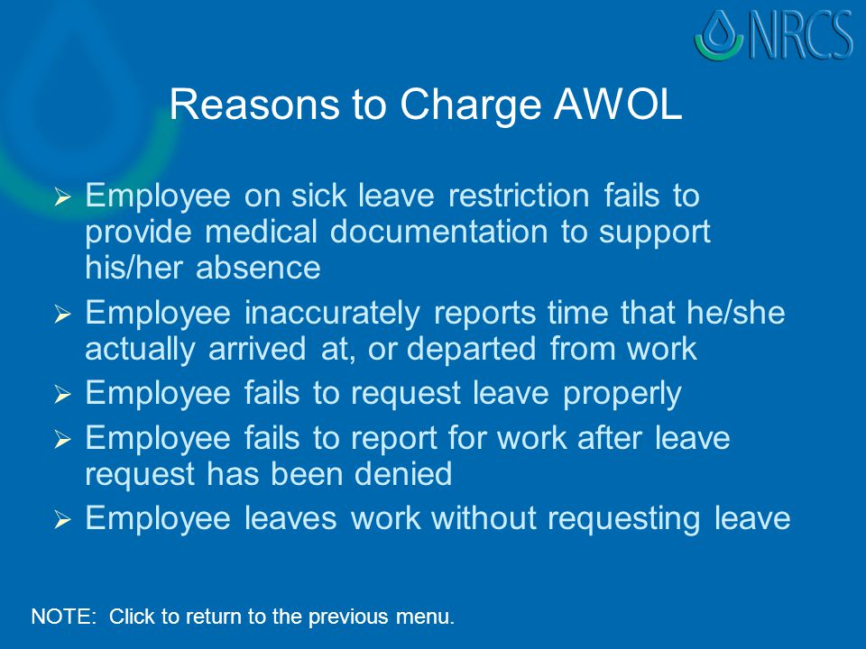 Reasons to Charge AWOL   Employee on sick leave restriction fails to provide medical documentation to support his/her absence   Employee inaccurately reports time that he/she actually arrived at, or departed from work   Employee fails to request leave properly   Employee fails to report for work after leave request has been denied   Employee leaves work without requesting leave NOTE: Click to return to the previous menu.