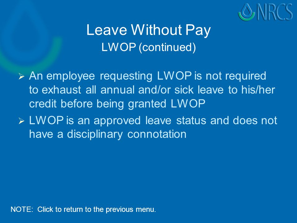 Leave Without Pay LWOP (continued)   An employee requesting LWOP is not required to exhaust all annual and/or sick leave to his/her credit before being granted LWOP   LWOP is an approved leave status and does not have a disciplinary connotation NOTE: Click to return to the previous menu.