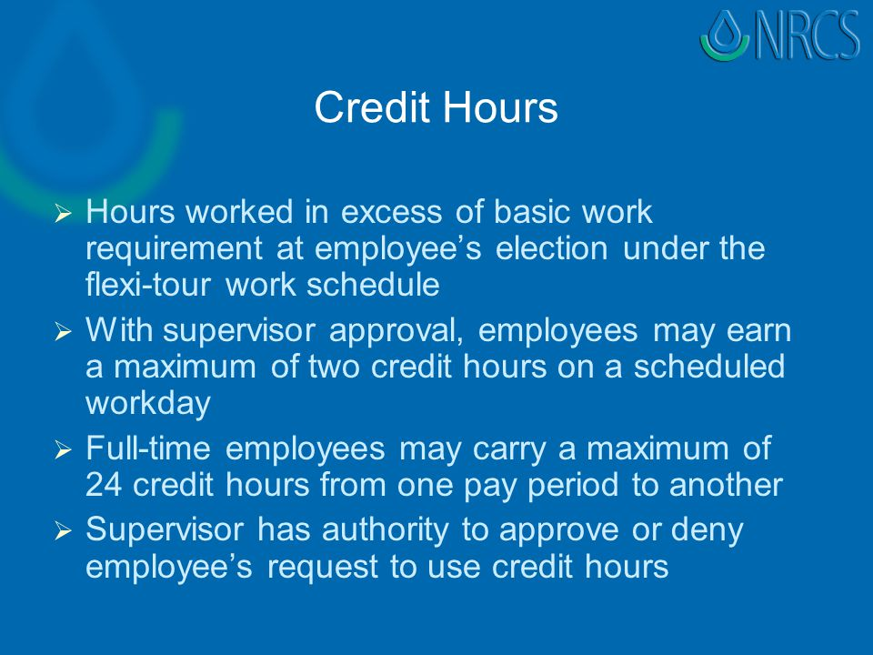 Credit Hours   Hours worked in excess of basic work requirement at employee's election under the flexi-tour work schedule   With supervisor approval, employees may earn a maximum of two credit hours on a scheduled workday   Full-time employees may carry a maximum of 24 credit hours from one pay period to another   Supervisor has authority to approve or deny employee's request to use credit hours