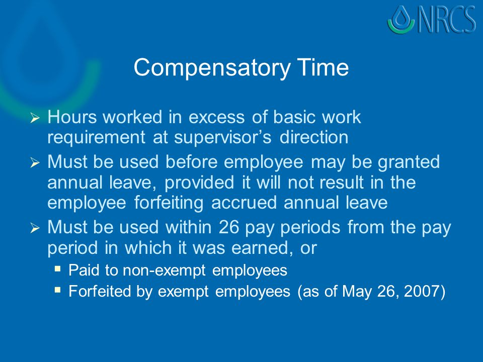 Compensatory Time   Hours worked in excess of basic work requirement at supervisor's direction   Must be used before employee may be granted annual leave, provided it will not result in the employee forfeiting accrued annual leave   Must be used within 26 pay periods from the pay period in which it was earned, or   Paid to non-exempt employees   Forfeited by exempt employees (as of May 26, 2007)