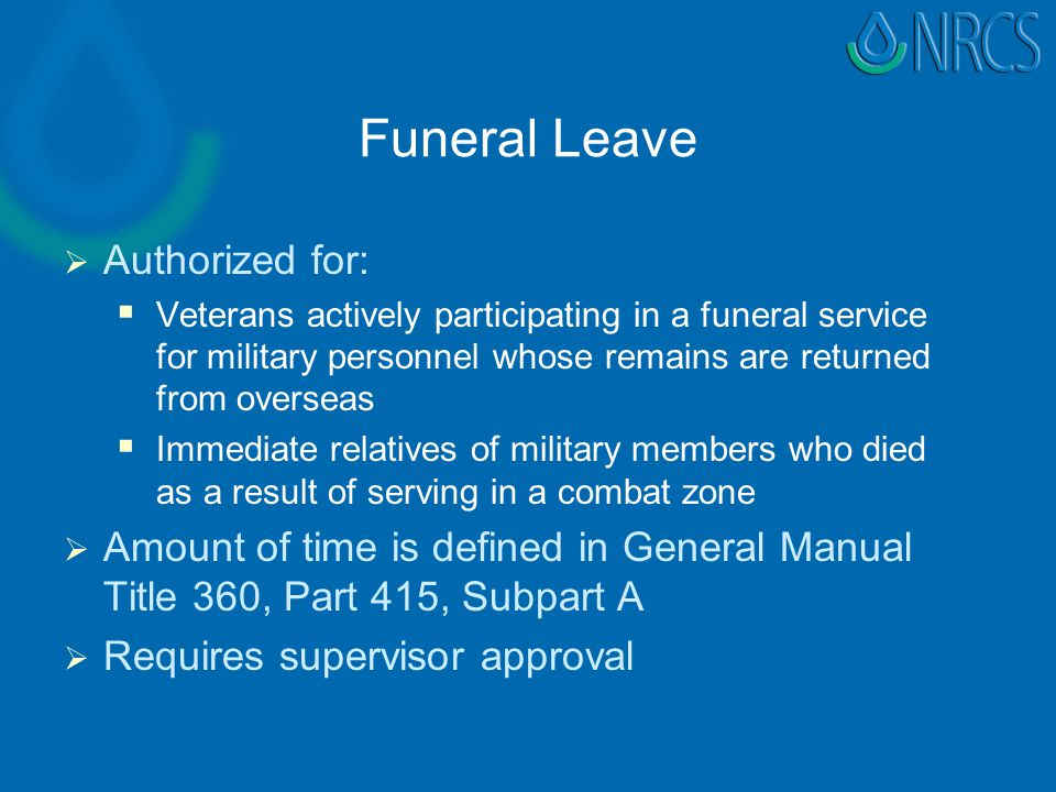 Funeral Leave   Authorized for:   Veterans actively participating in a funeral service for military personnel whose remains are returned from overseas   Immediate relatives of military members who died as a result of serving in a combat zone   Amount of time is defined in General Manual Title 360, Part 415, Subpart A   Requires supervisor approval