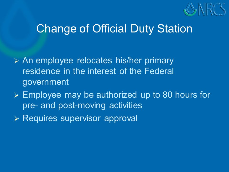 Change of Official Duty Station   An employee relocates his/her primary residence in the interest of the Federal government   Employee may be authorized up to 80 hours for pre- and post-moving activities   Requires supervisor approval