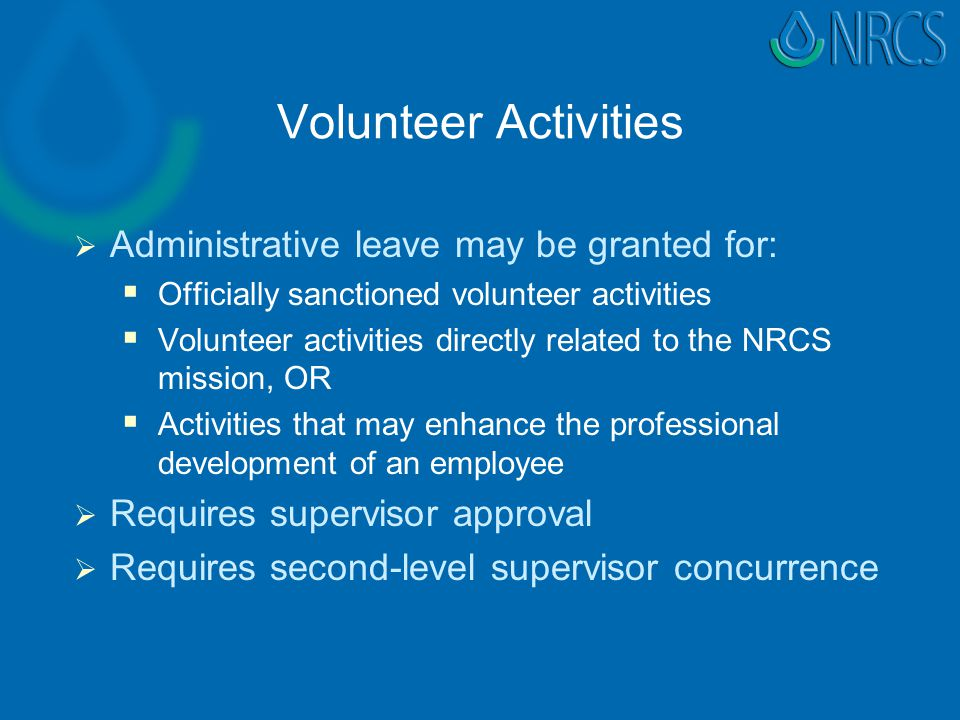 Volunteer Activities   Administrative leave may be granted for:   Officially sanctioned volunteer activities   Volunteer activities directly related to the NRCS mission, OR   Activities that may enhance the professional development of an employee   Requires supervisor approval   Requires second-level supervisor concurrence