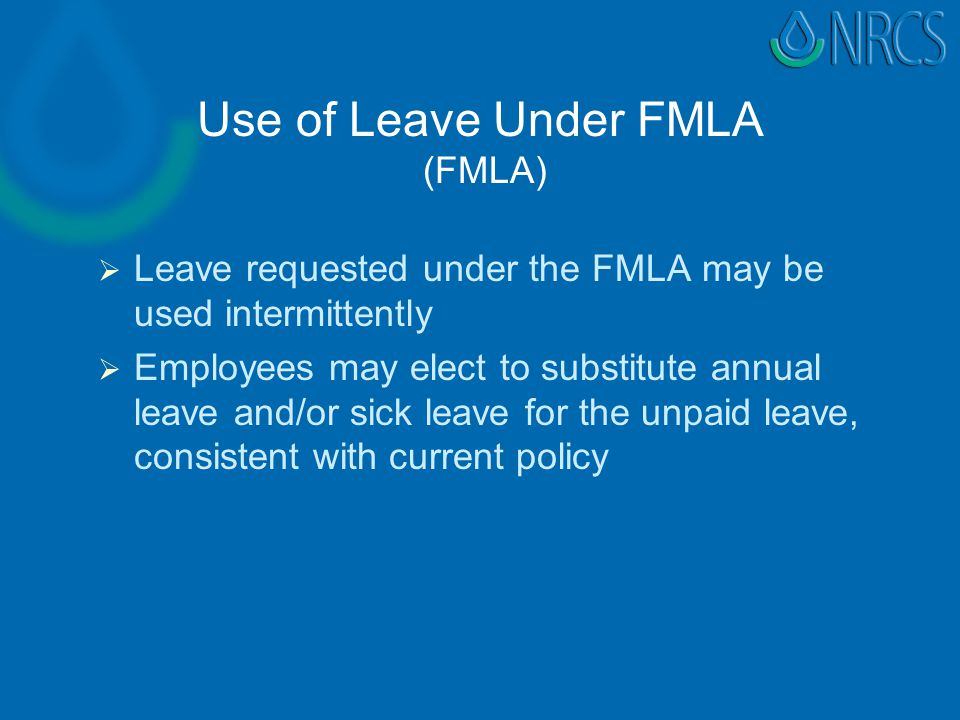 Use of Leave Under FMLA (FMLA)   Leave requested under the FMLA may be used intermittently   Employees may elect to substitute annual leave and/or sick leave for the unpaid leave, consistent with current policy