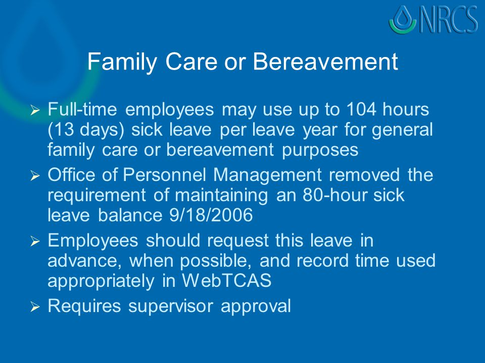 Family Care or Bereavement   Full-time employees may use up to 104 hours (13 days) sick leave per leave year for general family care or bereavement purposes   Office of Personnel Management removed the requirement of maintaining an 80-hour sick leave balance 9/18/2006   Employees should request this leave in advance, when possible, and record time used appropriately in WebTCAS   Requires supervisor approval