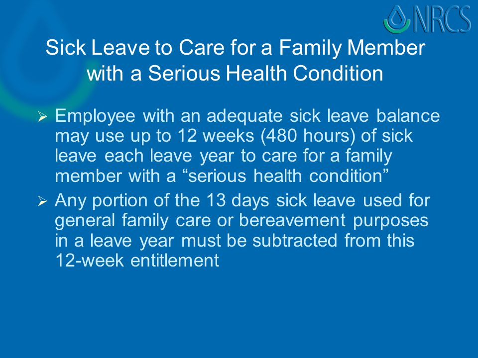 Sick Leave to Care for a Family Member with a Serious Health Condition   Employee with an adequate sick leave balance may use up to 12 weeks (480 hours) of sick leave each leave year to care for a family member with a serious health condition   Any portion of the 13 days sick leave used for general family care or bereavement purposes in a leave year must be subtracted from this 12-week entitlement