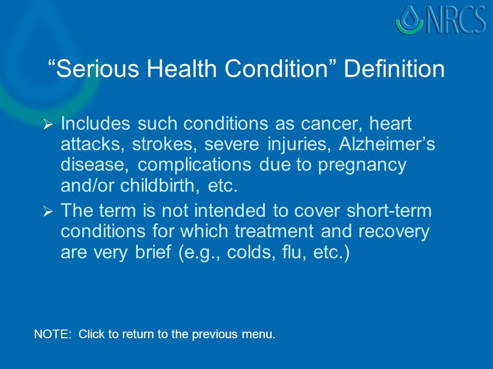 Serious Health Condition Definition   Includes such conditions as cancer, heart attacks, strokes, severe injuries, Alzheimer's disease, complications due to pregnancy and/or childbirth, etc.