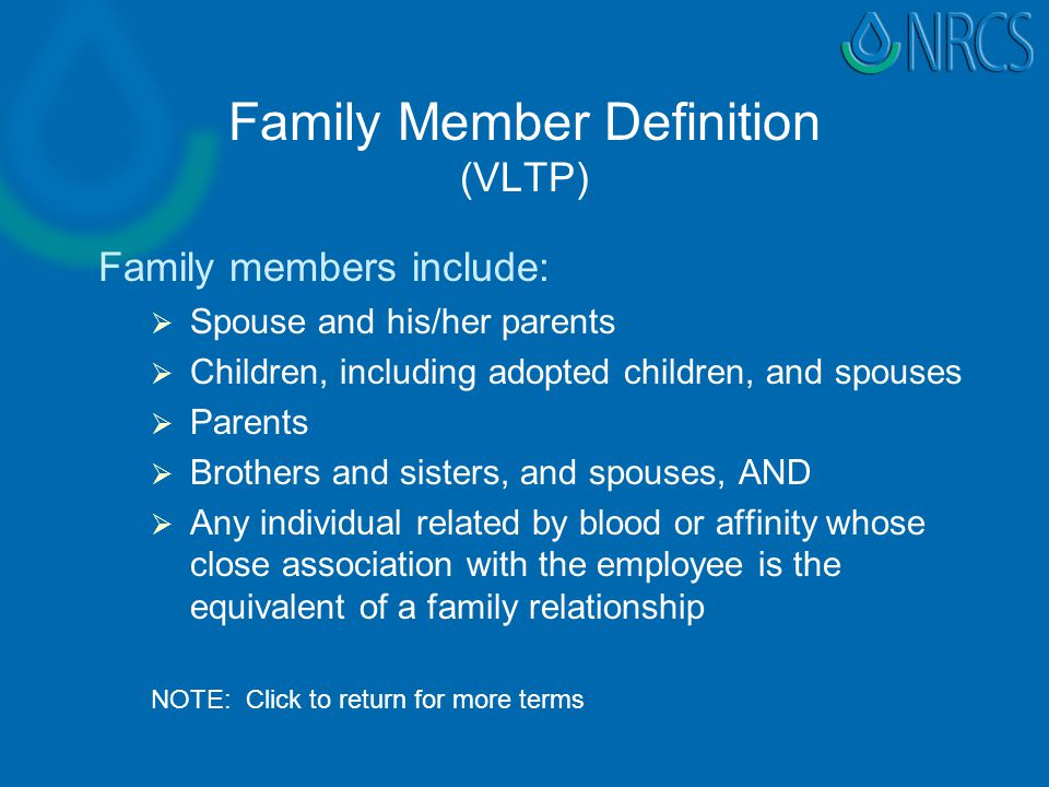 Family Member Definition (VLTP) Family members include:   Spouse and his/her parents   Children, including adopted children, and spouses   Parents   Brothers and sisters, and spouses, AND   Any individual related by blood or affinity whose close association with the employee is the equivalent of a family relationship NOTE: Click to return for more terms