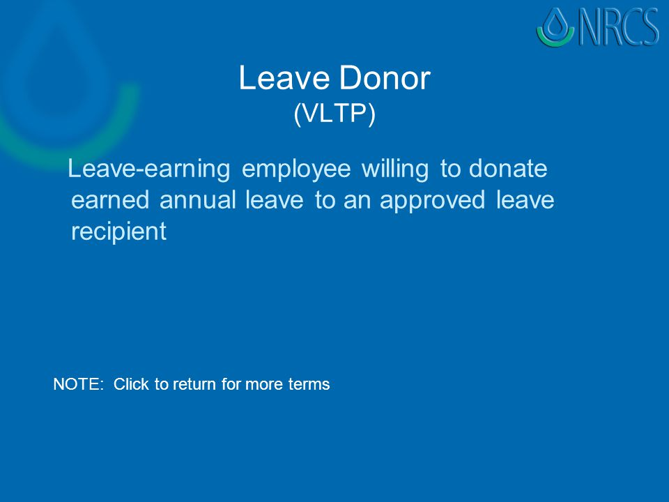 Leave Donor (VLTP) Leave-earning employee willing to donate earned annual leave to an approved leave recipient NOTE: Click to return for more terms