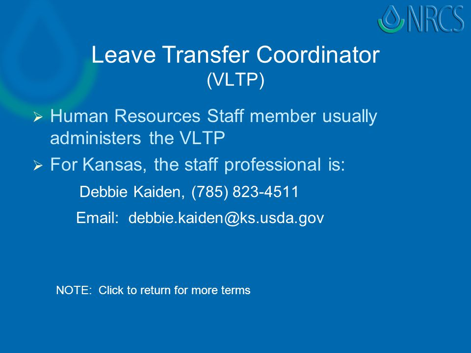 Leave Transfer Coordinator (VLTP)   Human Resources Staff member usually administers the VLTP   For Kansas, the staff professional is: Debbie Kaiden, (785) 823-4511 Email: debbie.kaiden@ks.usda.gov NOTE: Click to return for more terms