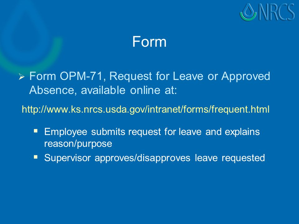 Form   Form OPM-71, Request for Leave or Approved Absence, available online at: http://www.ks.nrcs.usda.gov/intranet/forms/frequent.html   Employee submits request for leave and explains reason/purpose   Supervisor approves/disapproves leave requested
