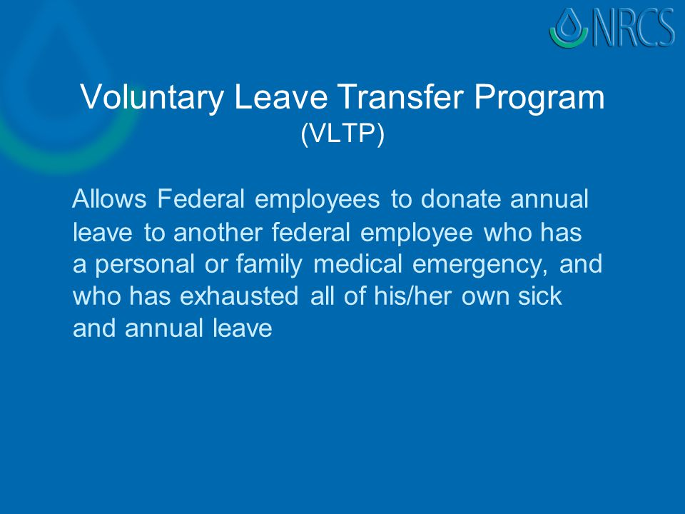 Voluntary Leave Transfer Program (VLTP) Allows Federal employees to donate annual leave to another federal employee who has a personal or family medical emergency, and who has exhausted all of his/her own sick and annual leave