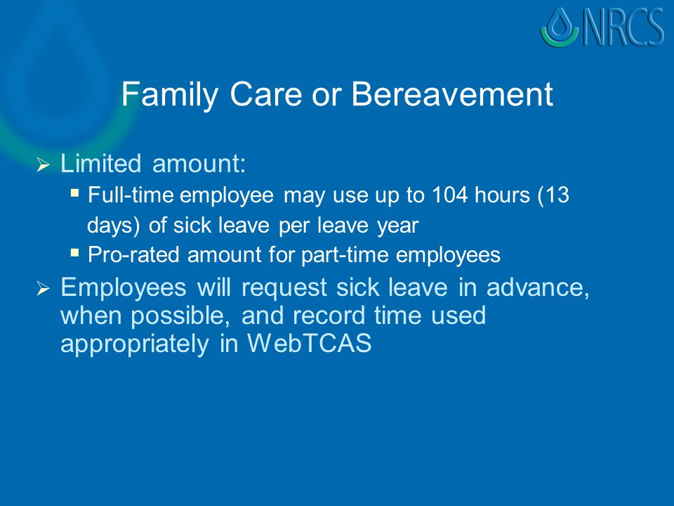 Family Care or Bereavement   Limited amount:   Full-time employee may use up to 104 hours (13 days) of sick leave per leave year   Pro-rated amount for part-time employees   Employees will request sick leave in advance, when possible, and record time used appropriately in WebTCAS