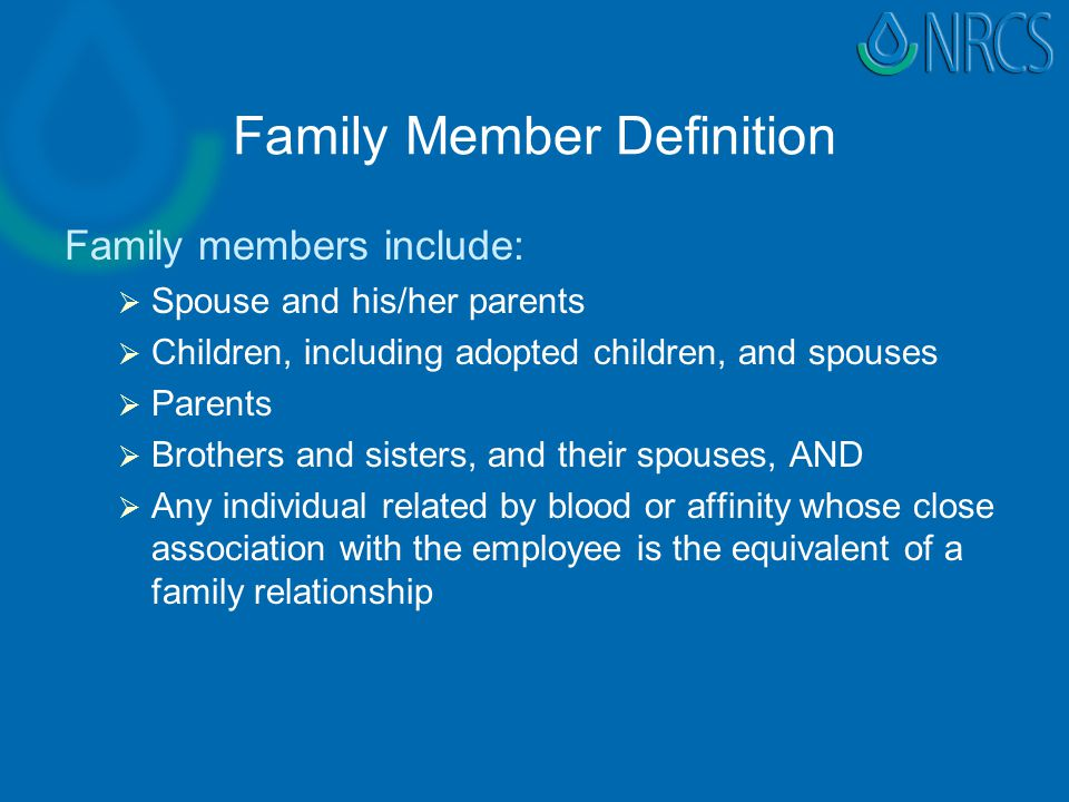 Family Member Definition Family members include:   Spouse and his/her parents   Children, including adopted children, and spouses   Parents   Brothers and sisters, and their spouses, AND   Any individual related by blood or affinity whose close association with the employee is the equivalent of a family relationship