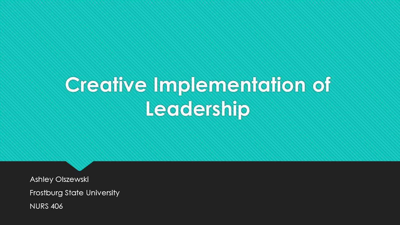Creative Implementation of Leadership Ashley Olszewski Frostburg State University NURS 406 Ashley Olszewski Frostburg State University NURS 406