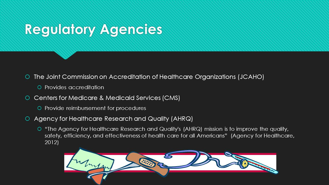 Regulatory Agencies  The Joint Commission on Accreditation of Healthcare Organizations (JCAHO)  Provides accreditation  Centers for Medicare & Medi