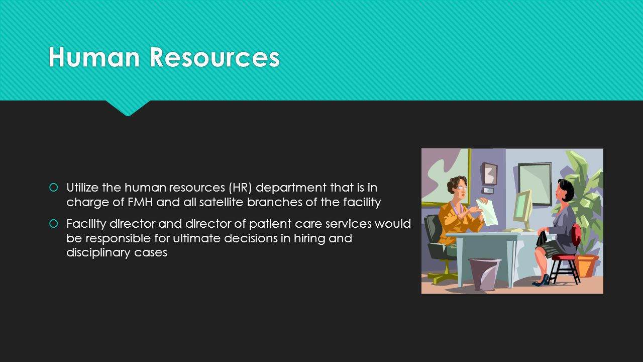 Human Resources  Utilize the human resources (HR) department that is in charge of FMH and all satellite branches of the facility  Facility director