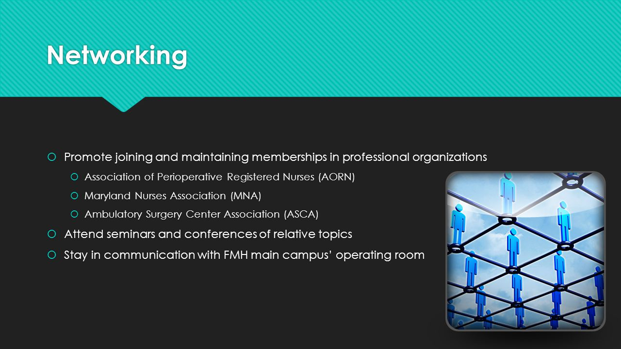 Networking  Promote joining and maintaining memberships in professional organizations  Association of Perioperative Registered Nurses (AORN)  Maryl