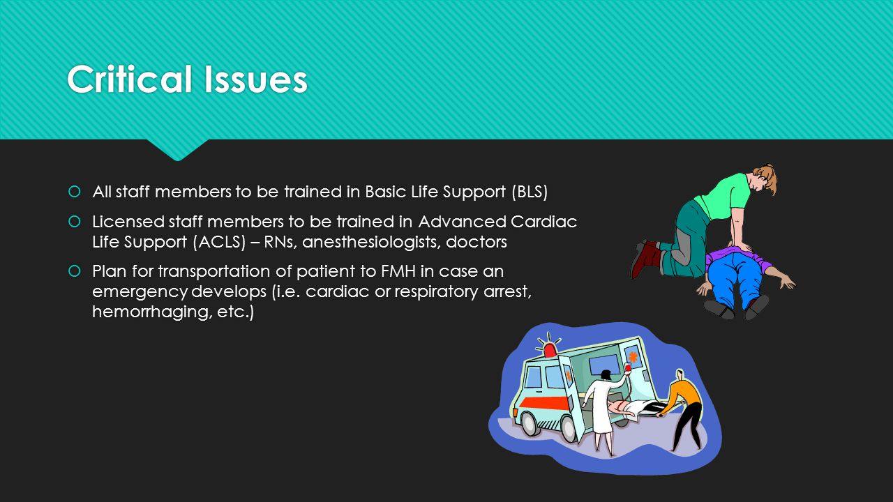 Critical Issues  All staff members to be trained in Basic Life Support (BLS)  Licensed staff members to be trained in Advanced Cardiac Life Support