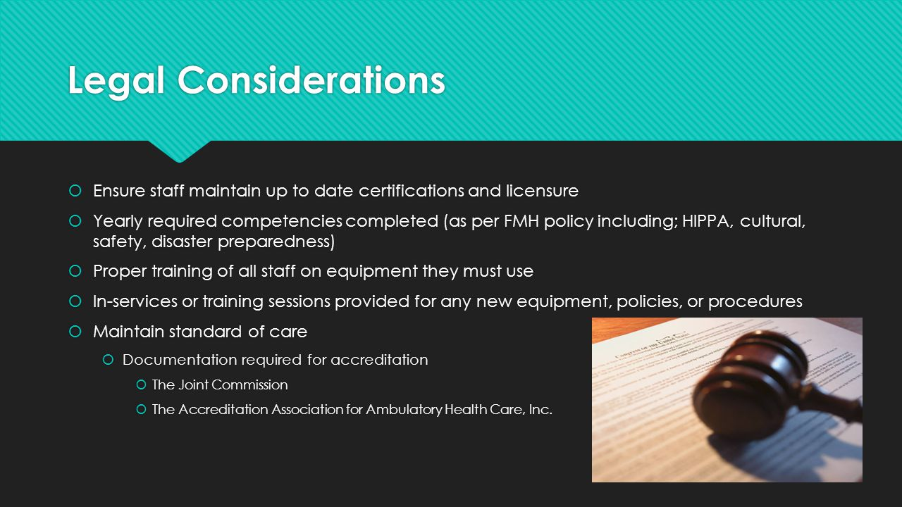 Legal Considerations  Ensure staff maintain up to date certifications and licensure  Yearly required competencies completed (as per FMH policy inclu