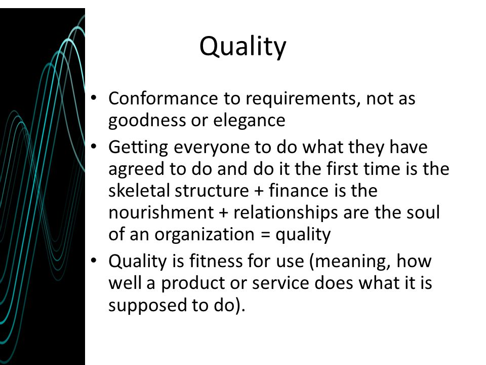 Quality Conformance to requirements, not as goodness or elegance Getting everyone to do what they have agreed to do and do it the first time is the sk
