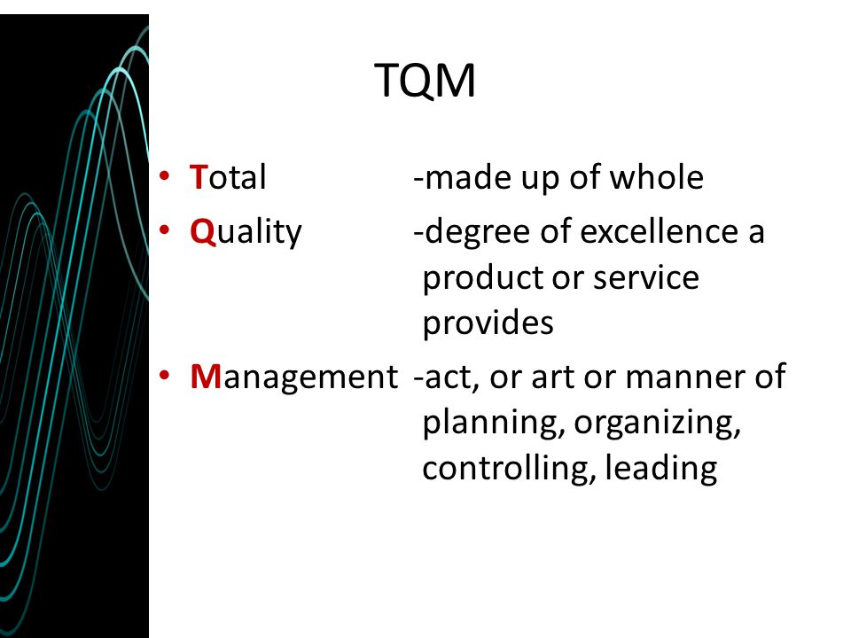 TQM Total -made up of whole Quality-degree of excellence a product or service provides Management-act, or art or manner of planning, organizing, contr
