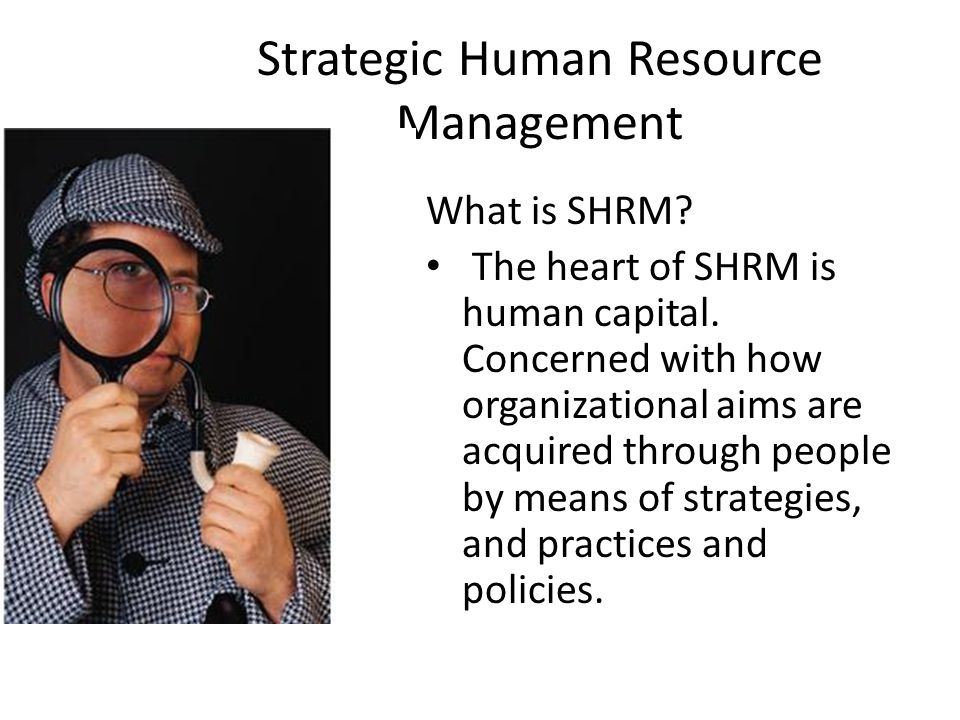 Strategic Human Resource Management What is SHRM? The heart of SHRM is human capital. Concerned with how organizational aims are acquired through peop