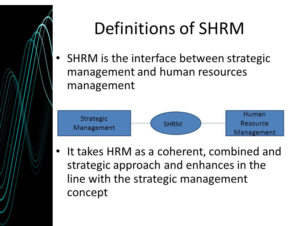 Definitions of SHRM SHRM is the interface between strategic management and human resources management It takes HRM as a coherent, combined and strateg