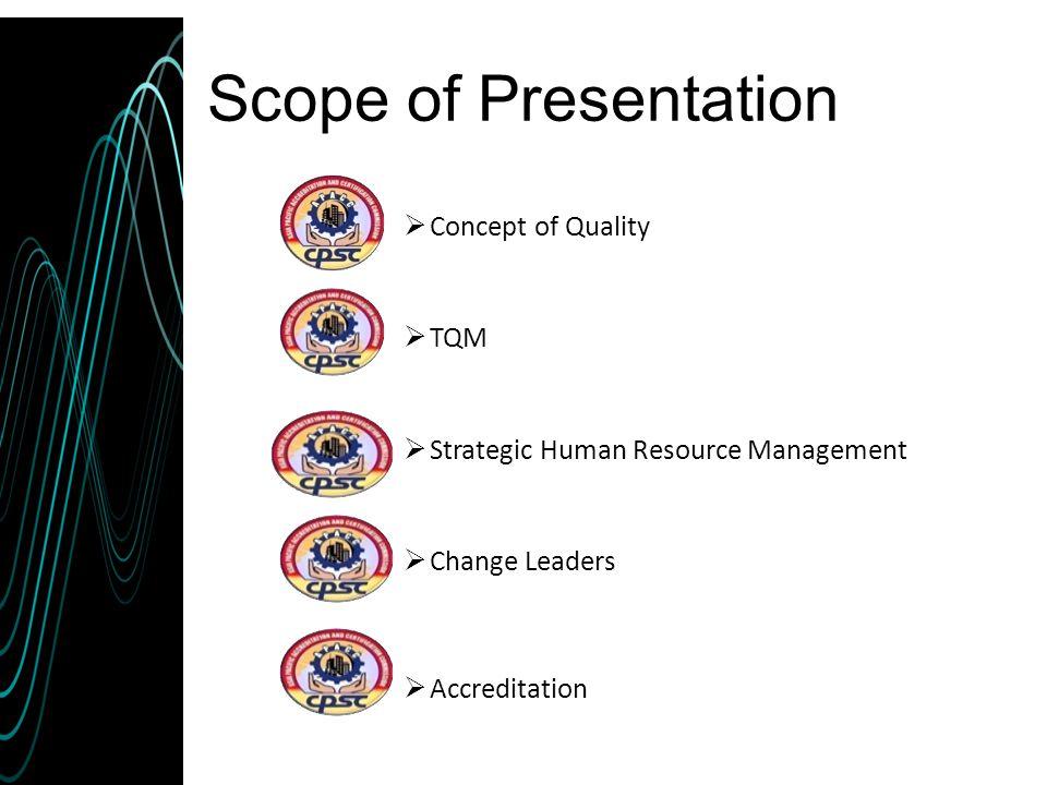 Scope of Presentation  Concept of Quality  TQM  Strategic Human Resource Management  Change Leaders  Accreditation