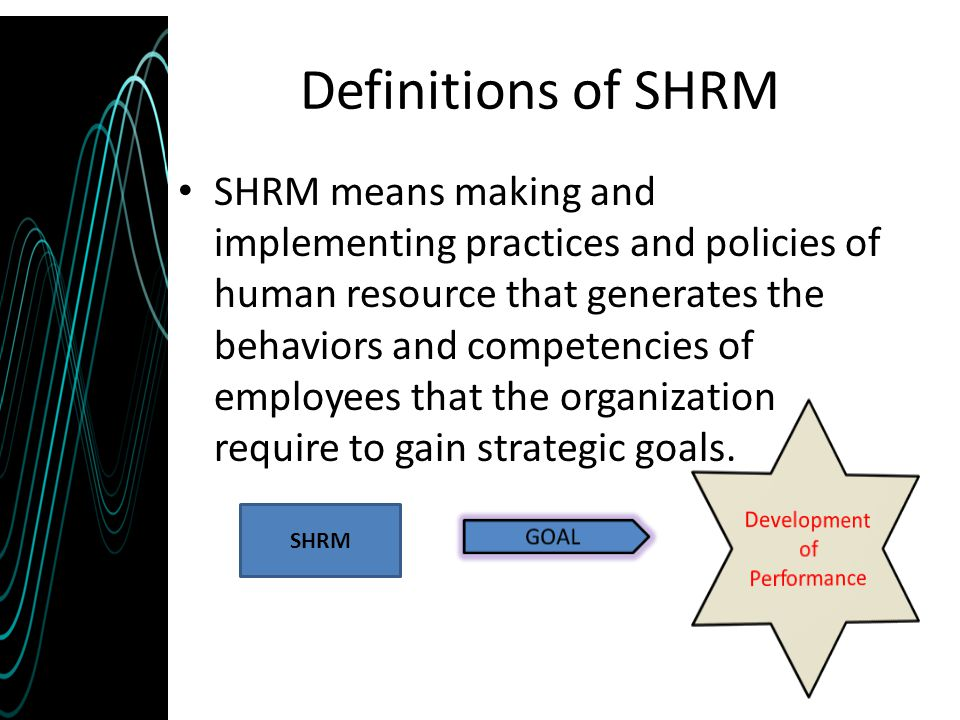 Definitions of SHRM SHRM means making and implementing practices and policies of human resource that generates the behaviors and competencies of emplo