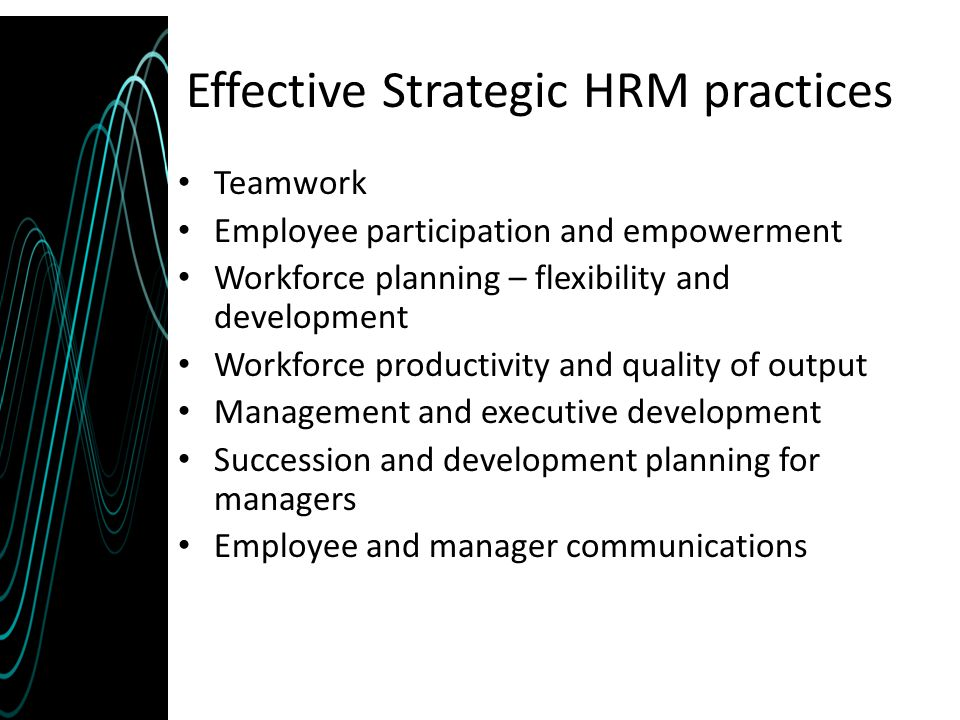 Effective Strategic HRM practices Teamwork Employee participation and empowerment Workforce planning – flexibility and development Workforce productiv