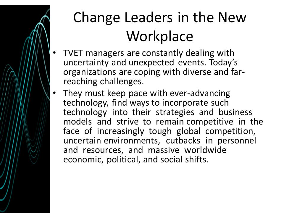 Change Leaders in the New Workplace TVET managers are constantly dealing with uncertainty and unexpected events. Today's organizations are coping with