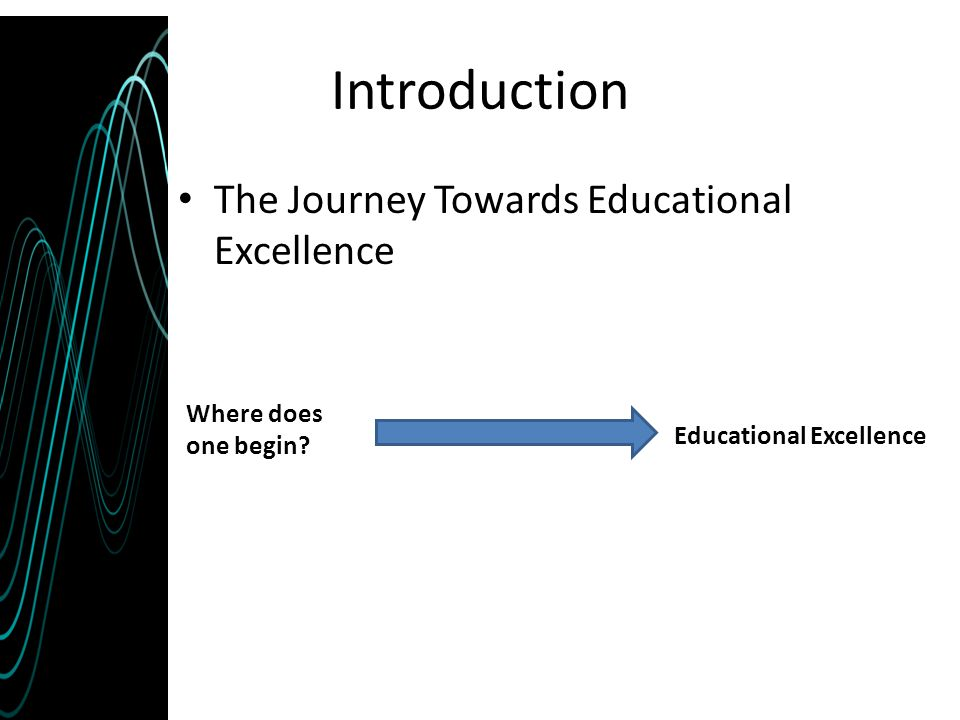 Introduction The Journey Towards Educational Excellence Educational Excellence Where does one begin?