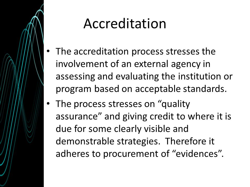 Accreditation The accreditation process stresses the involvement of an external agency in assessing and evaluating the institution or program based on