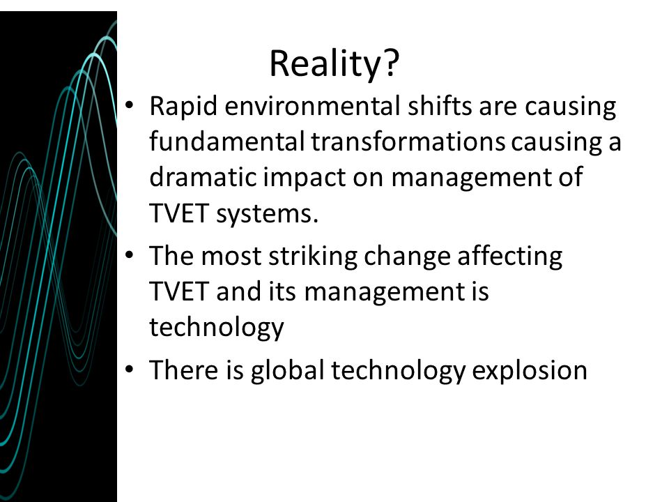 Reality? Rapid environmental shifts are causing fundamental transformations causing a dramatic impact on management of TVET systems. The most striking