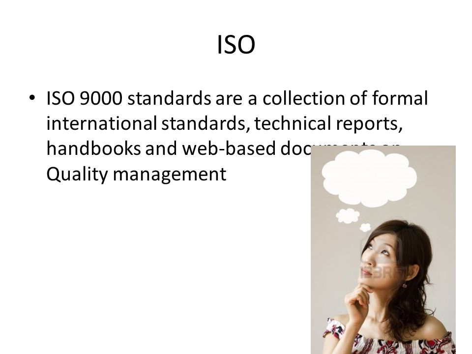 ISO ISO 9000 standards are a collection of formal international standards, technical reports, handbooks and web-based documents on Quality management