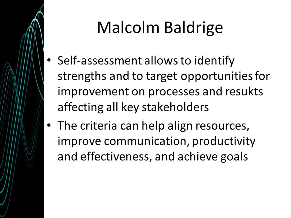 Malcolm Baldrige Self-assessment allows to identify strengths and to target opportunities for improvement on processes and resukts affecting all key s