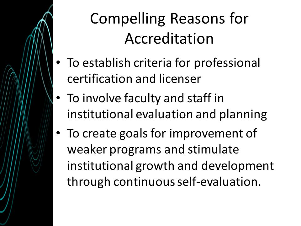 Compelling Reasons for Accreditation To establish criteria for professional certification and licenser To involve faculty and staff in institutional e