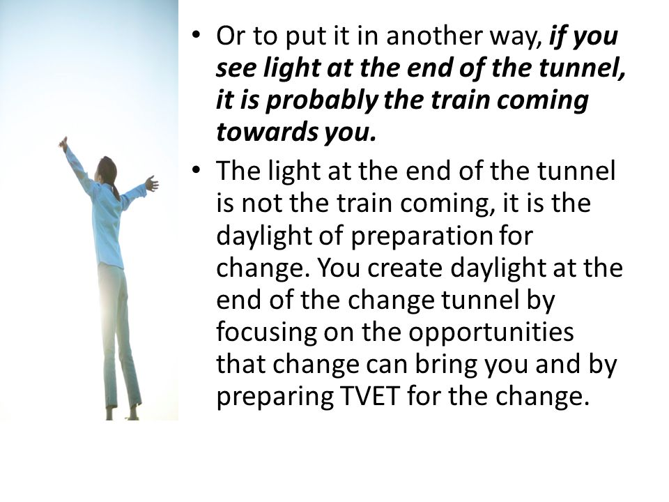 Or to put it in another way, if you see light at the end of the tunnel, it is probably the train coming towards you. The light at the end of the tunne