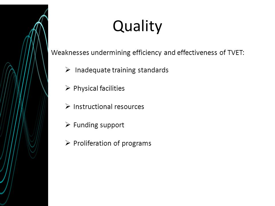 Quality Weaknesses undermining efficiency and effectiveness of TVET:  Inadequate training standards  Physical facilities  Instructional resources 