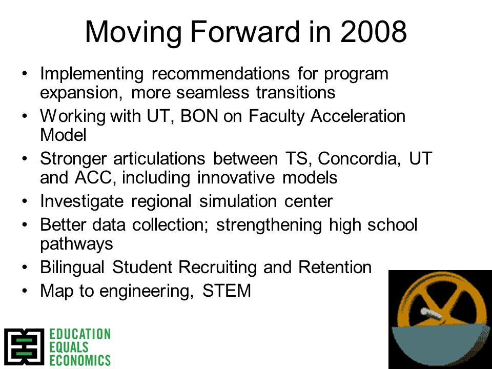 Moving Forward in 2008 Implementing recommendations for program expansion, more seamless transitions Working with UT, BON on Faculty Acceleration Model Stronger articulations between TS, Concordia, UT and ACC, including innovative models Investigate regional simulation center Better data collection; strengthening high school pathways Bilingual Student Recruiting and Retention Map to engineering, STEM