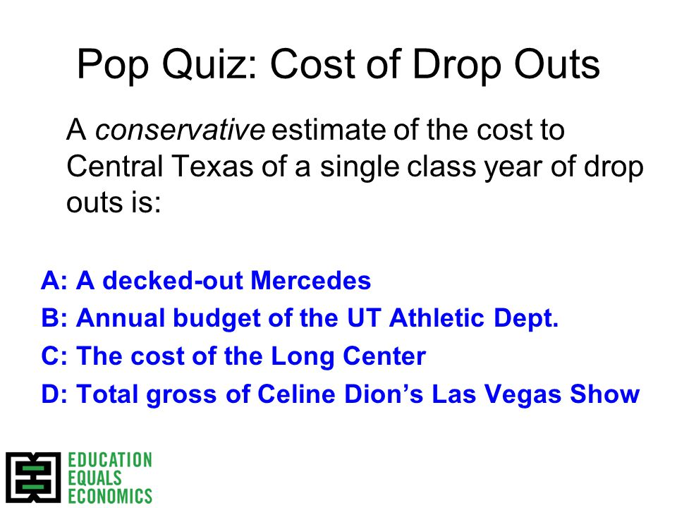 Pop Quiz: Cost of Drop Outs A conservative estimate of the cost to Central Texas of a single class year of drop outs is: A: A decked-out Mercedes B: Annual budget of the UT Athletic Dept.
