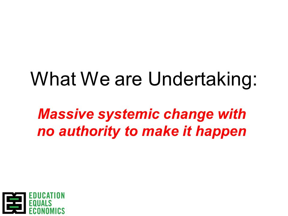 What We are Undertaking: Massive systemic change with no authority to make it happen