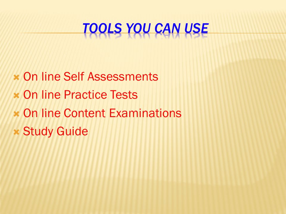  On line Self Assessments  On line Practice Tests  On line Content Examinations  Study Guide