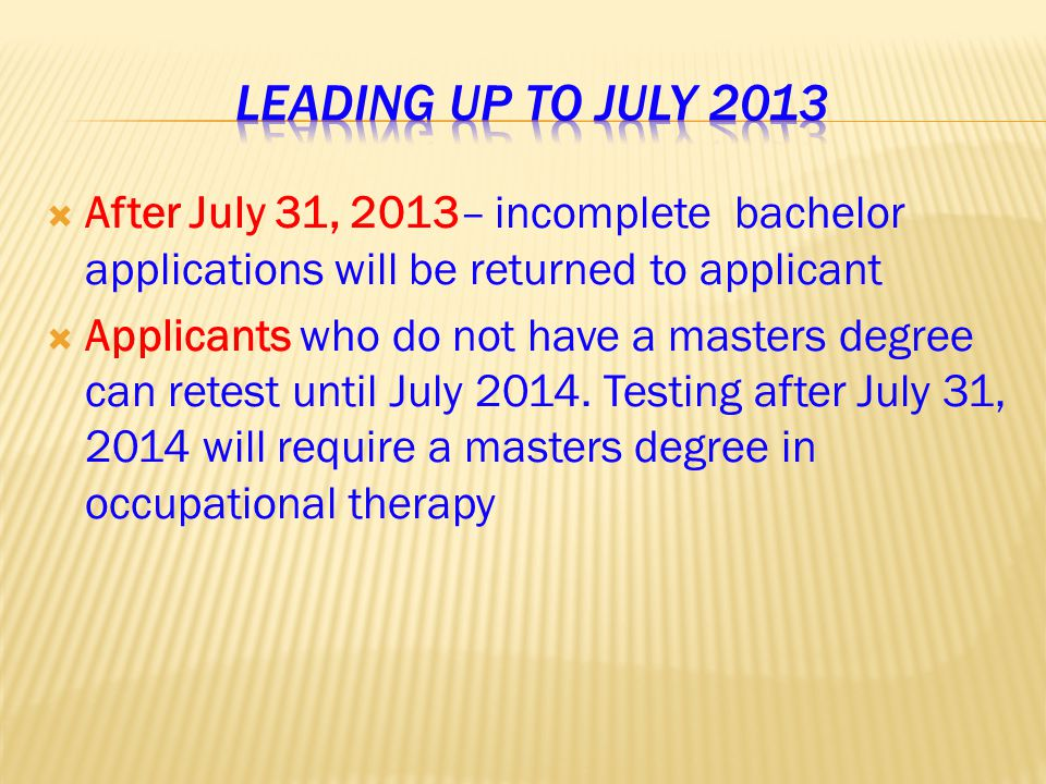  After July 31, 2013– incomplete bachelor applications will be returned to applicant  Applicants who do not have a masters degree can retest until July 2014.