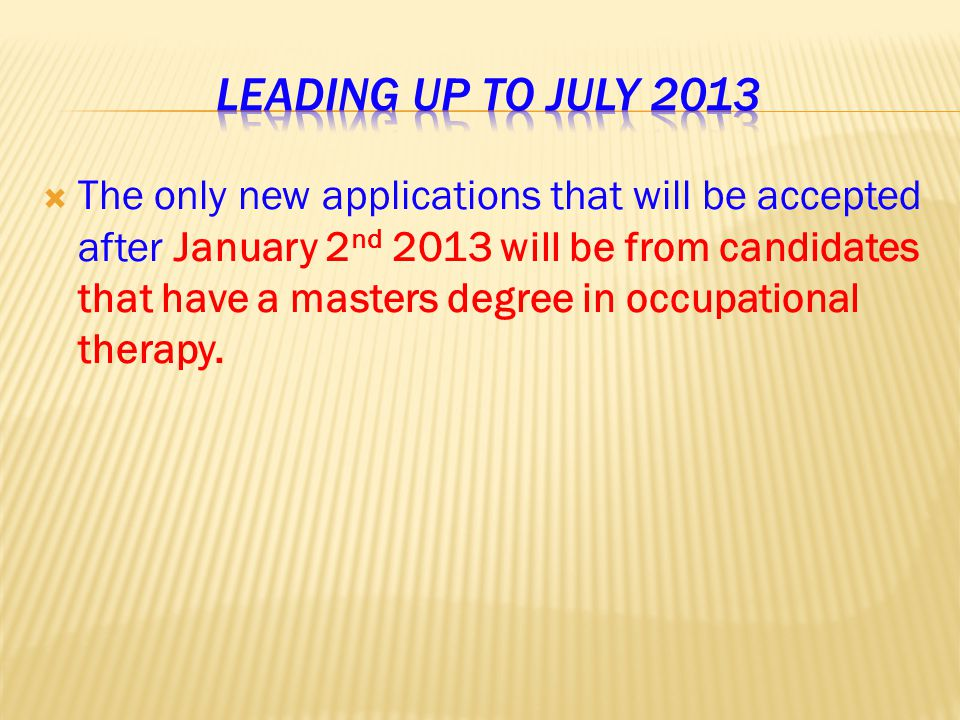  The only new applications that will be accepted after January 2 nd 2013 will be from candidates that have a masters degree in occupational therapy.